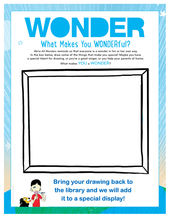 "A frame within a piece of paper. The text around the frame says ""Wonder. What makes you wonderful? ""We're All Wonders"" reminds us that everyone is a wonder in his or her own way. In the box below, draw some of the things that make you special! Maybe you have a special talent for drawing, or you're a great singer, or you help your parents at home. What makes you a wonder? Bring your drawing back to the library and we will add it to a special display!"" In the bottom left corner there is an illustration of a child with one eye eating an ice-cream cone with a bird and dog on either side. This art is © 2017 by R.J. Palacio."