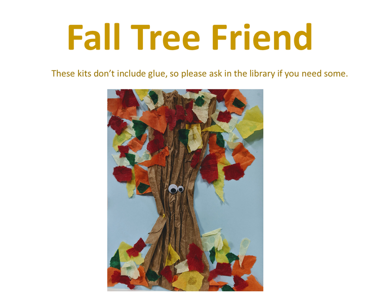 "A tree made out of crinkled paper for a trunk, torn tissue paper of many colors for the leaves (both on the branches and scattered on the ground) and two googly eyes of different sizes. The background is a blue piece of paper. Above this image is the text ""Fall Tree Friend. These kits don't include glue, so please ask in the library if you need some."