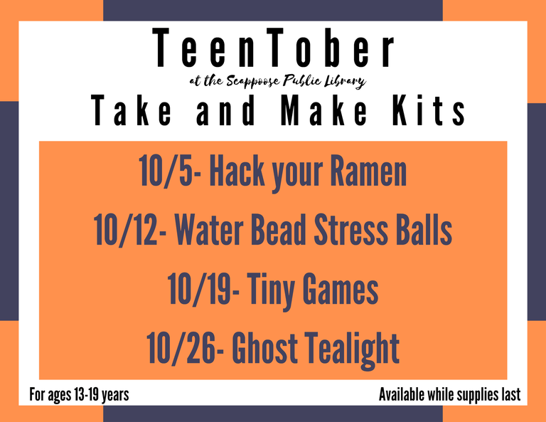 TeenTober at the Scappoose Public Library Take and Make Kits. 10/5 - Hack Your Ramen. 10/12 - Water Bead Stress Balls. 10/19 - Tiny Games. 10/26 - Ghost Tealight. For ages 13–19 years. Available while supplies last.