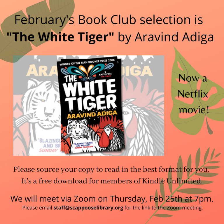 """February's Book Club selection is """"The White Tiger"""" by Aravind Adiga, now a Netflix movie! Please source your copy to read in the best format for you. It's a free download for members of Kindle Unlimited. We will meet via Zoom on Thursday, Feb 25th at 7pm. Please email staff@scappooselibrary.org for the link to the Zoom meeting."""