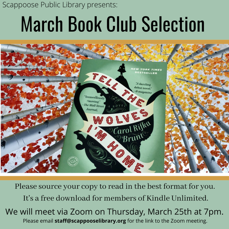 "Scappoose Public Library presents: March Book Club Selection. ""Tell the Wolves I'm Home"" by Carol Rifka Brunt . Please source your copy to read in the best format for you. It's a free download for members of Kindle Unlimited. We will meet via Zoom on Thursday, March 25th at 7 pm. Please email staff@scappooselibrary.org for the link to the Zoom meeting."