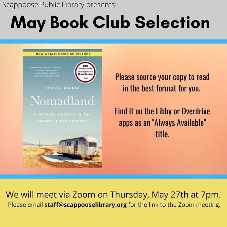 """Scappoose Public Library presents: May Book Club Selection. """"Nomadland: Surviving America in the Twenty-First Century"""" by Jessica Bruder. Please source your copy to read in the best format for you. Find it on the Libby or Overdrive apps as an """"Always Available"""" title. We will meet via Zoom on Thursday, May 27th at 7pm. Please email staff@scappooselibrary.org for a link to the Zoom meeting."""