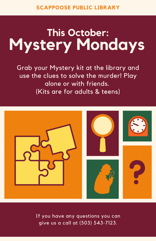 Scappoose Public Library This October: Mystery Mondays. Grab your Mystery kit at the library and use the clues to solve the murder! Play alone or with friends. (Kits are for adults & teens.) If you have any questions you can give us a call at (503) 543-7123.
