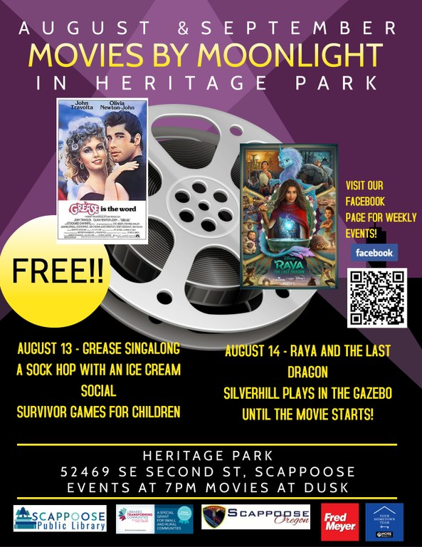 """A Poster with the following text: """"August & September, Movies by Moonlight in Heritage Park. August 13 - Grease Singalong, a sock hop with an ice cream social, Survivor Games for children. August 14 - Raya and the Last Dragon, Silverhill plays in the gazebo until the movie stars! Heritage Park, 52469 SE Second St, Scappoose. Events at 7pm, movies at dusk."""" There are the movie posters for Grease and Raya and the Last Dragon on top of clipart of a film reel. The word """"Free!!' is in a yellow circle on the left and on the right it says """"Visit our Facebook Page for weekly events!"""" with the facebook logo and a QR code."""