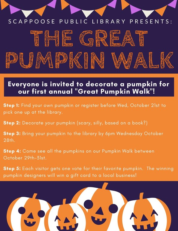 "Scappoose Public Library Presents: The Great Pumpkin Walk.  Everyone is invited to decorate a pumpkin for our first annual ""Great Pumpkin Walk""!  Step 1: Find your own pumpkin or register before Wed, October 21st to pick one up at the library.  Step 2: Decorate your pumpkin (scary, silly, based on a book?)  Step 3: Bring your pumpkin to the library by 6 pm Wednesday October 28th.  Step 4: Come see all the pumpkins on our Pumpkin Walk between October 29th-31st.  Step 5: Each visitor gets one vote for their favorite pumpkin. The winning pumpkin designers will win a gift card to a local business!"