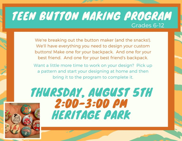 Teen Button Making Program, Grades 6–12. We're breaking out the button maker (and the snacks!). We'll have everything you need to design your custom buttons! Make one for your backpack. And one for your best friend. And one for your best friend's backpack. Want a little more time to work on your design? Pick up a pattern and start your designing at home and then bring it to the program to complete it. Thursday, August 5th, 2:00–3:00 PM, Heritage Park.