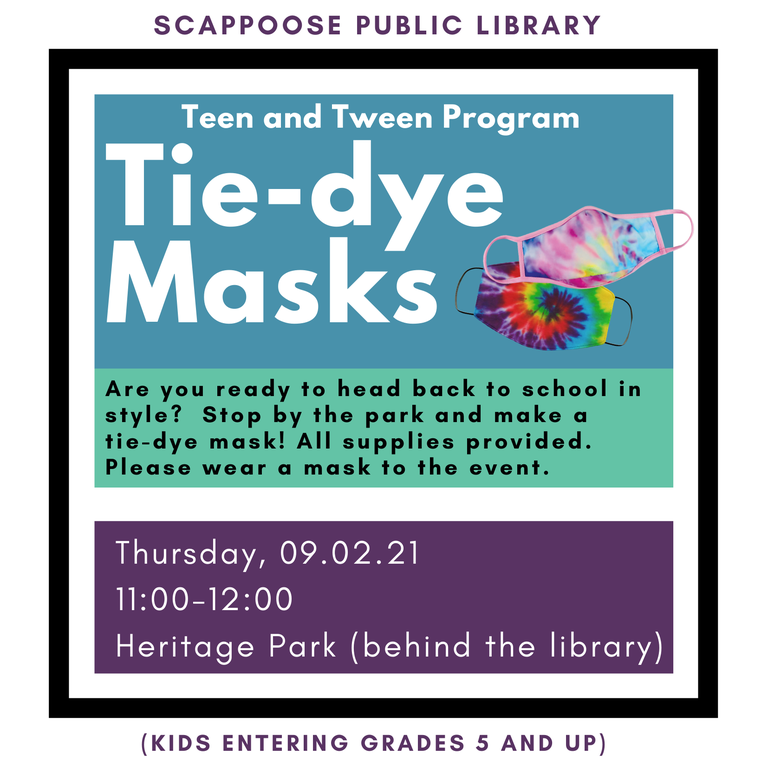 Scappoose Public Library Teen and Tween Program: Tie-dye Masks. Are you ready to head back to school in style? Stop by the park and make a tie-dye mask! All supplies provided. Please wear a mask to the event. Thursday, 09/02/21 11:00–12:00 Heritage Park (behind the library). (Kids entering Grades 5 and up.)