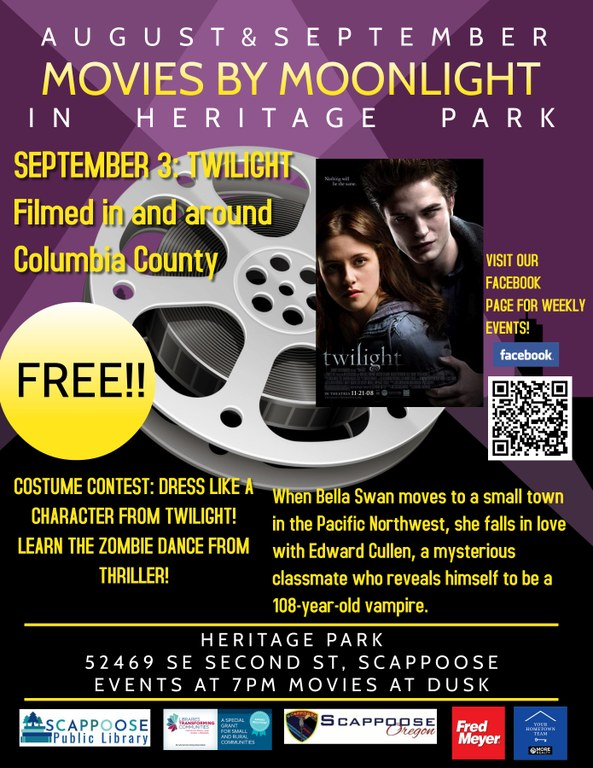 August & September Movies by Moonlight in Heritage Park. September 3: Twilight. Filmed in and around Columbia County. Free!! Costume Contest: Dress like a character from Twilight! Learn the zombie dance from Thriller! When Bella Swan moves to a small town in the Pacific Northwest, she falls in love with Edward Cullen, a mysterious classmate who reveals himself to be a 108-year-old vampire. Heritage Park 52469 SE Second St, Scappoose. Events at 7pm, movies at dusk.