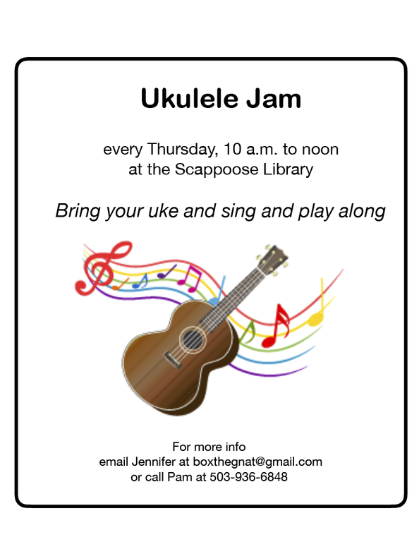 Ukulele Jam every Thursday, 10 a.m. to noon at the Scappoose Library. Bring your uke and sing and play along. For more info, email Jennifer at boxthegnat@gmail.com or call Pam at 503-936-6848
