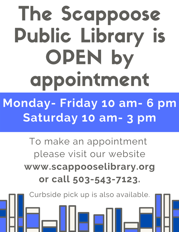 The Scappoose Public Library is OPEN by appointment. Monday- Friday 10 am- 6 pm Saturday 10 am- 3 pm. To make an appointment please visit our website www.scappooselibrary.org or call 503-543-7123. Curbside pick up is also available.